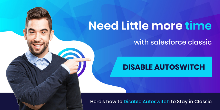 Not in a mood to part with Salesforce Classic? Here's how you can buy some time to Switch to Lightning!